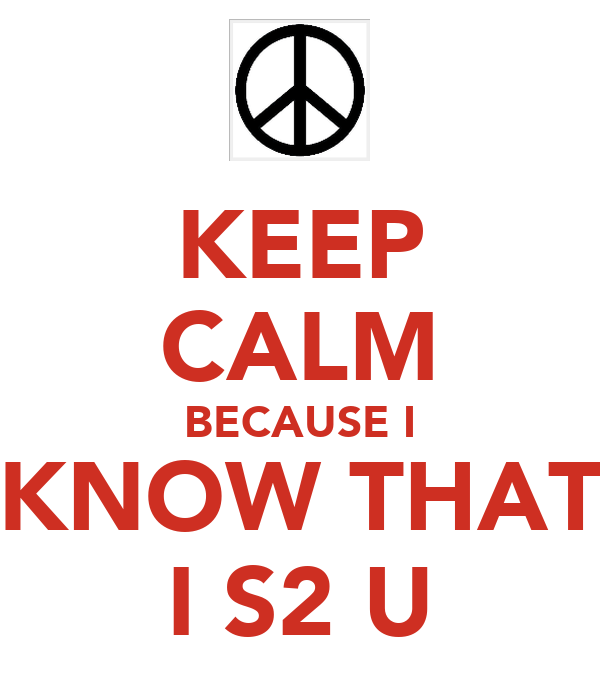 KEEP CALM BECAUSE I KNOW THAT I S2 U