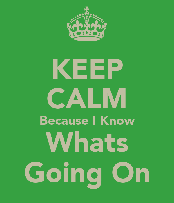 KEEP CALM Because I Know Whats Going On