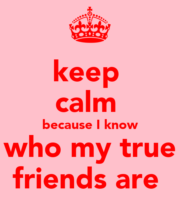 keep  calm  because I know who my true friends are