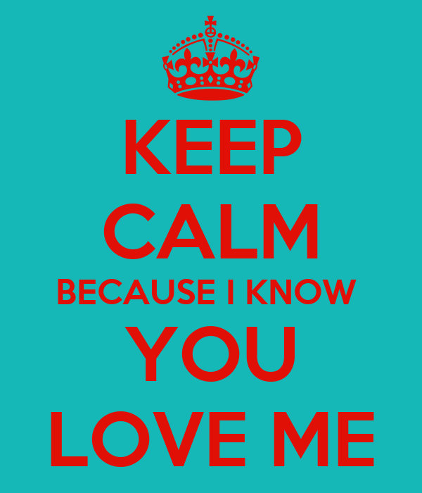 KEEP CALM BECAUSE I KNOW  YOU LOVE ME