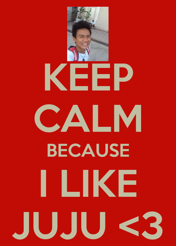 KEEP CALM BECAUSE I LIKE JUJU <3