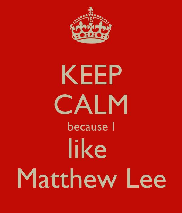 KEEP CALM because I like  Matthew Lee