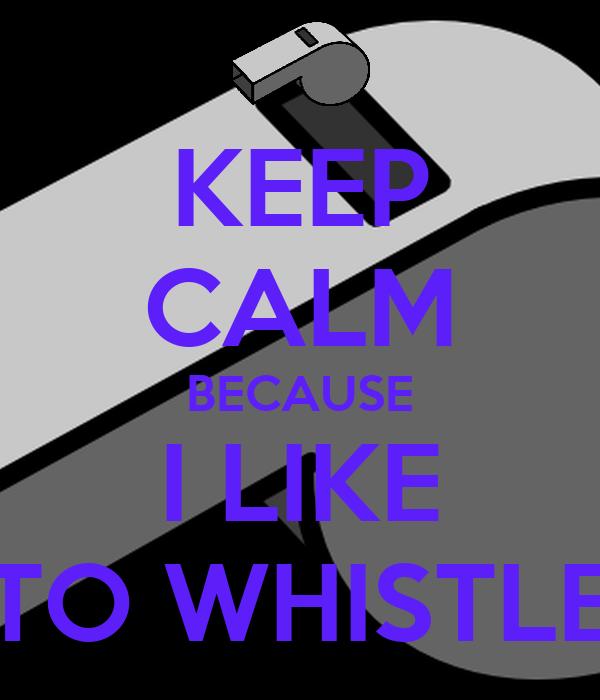 KEEP CALM BECAUSE I LIKE TO WHISTLE