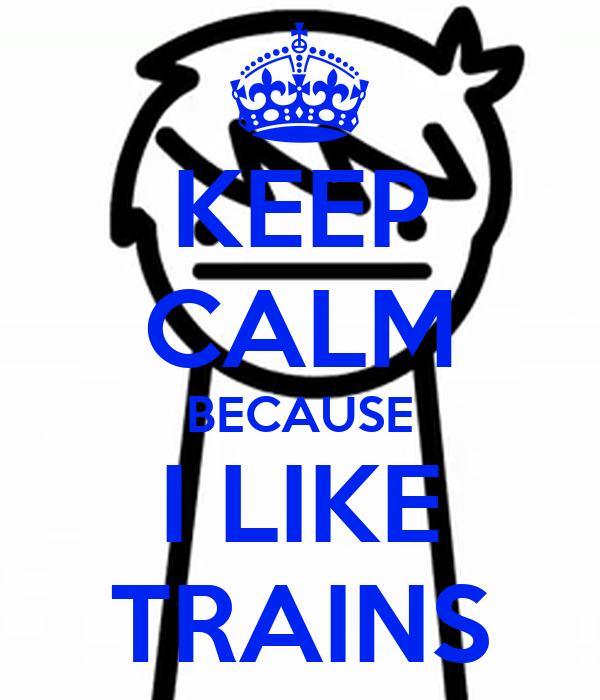 KEEP CALM BECAUSE I LIKE TRAINS