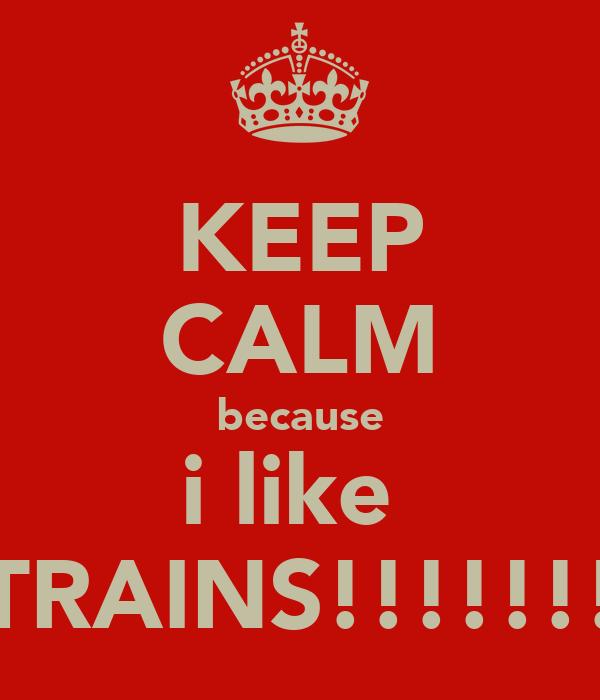 KEEP CALM because i like  TRAINS!!!!!!!