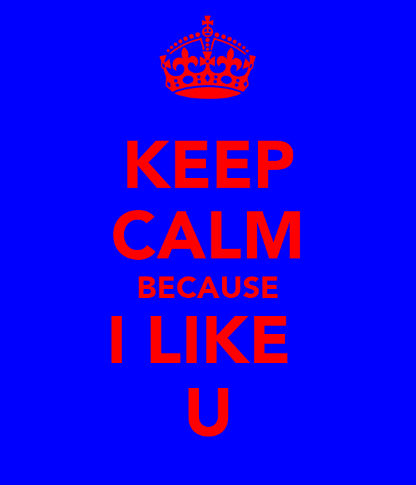 KEEP CALM BECAUSE I LIKE  U