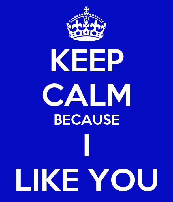 KEEP CALM BECAUSE I LIKE YOU