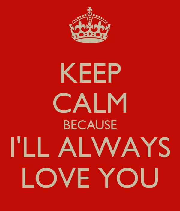 KEEP CALM BECAUSE I'LL ALWAYS LOVE YOU
