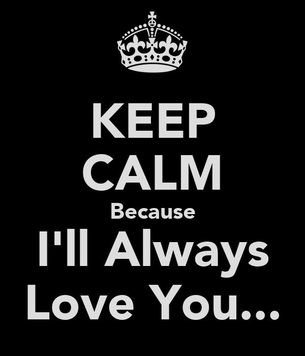 KEEP CALM Because I'll Always Love You...