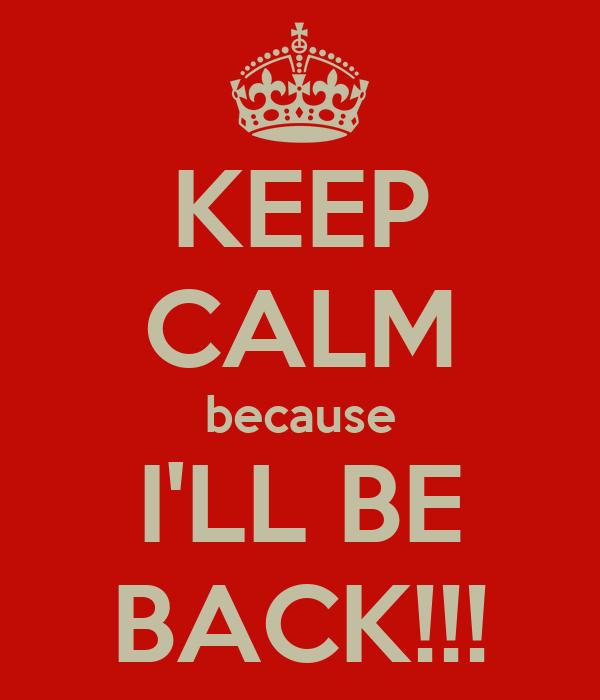 KEEP CALM because I'LL BE BACK!!!