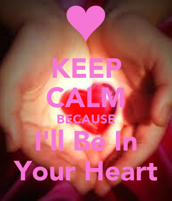 KEEP CALM BECAUSE I'll Be In Your Heart