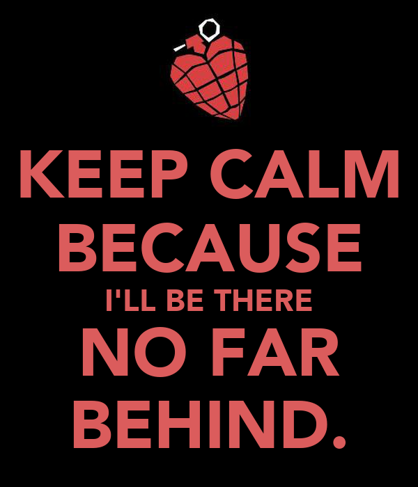 KEEP CALM BECAUSE I'LL BE THERE NO FAR BEHIND.