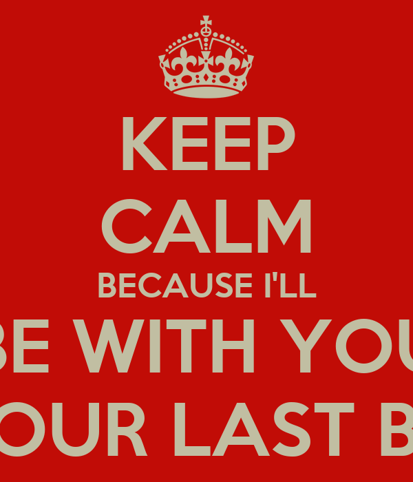 KEEP CALM BECAUSE I'LL BE WITH YOU UNTIL OUR LAST BREATH