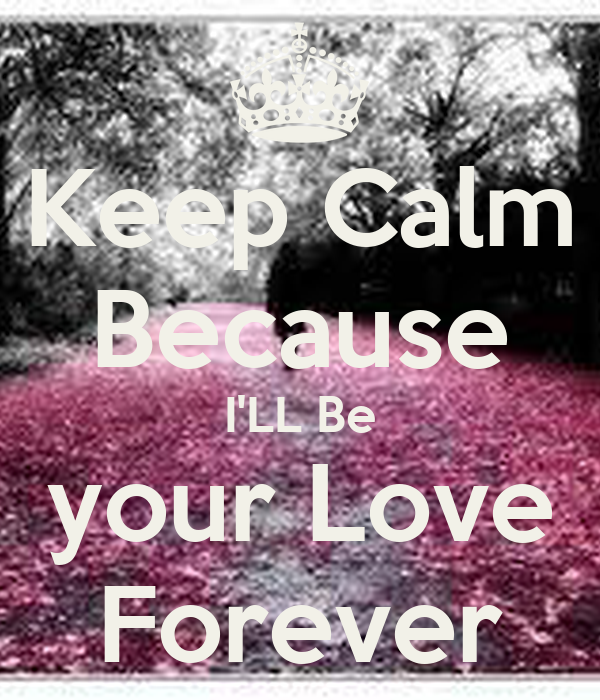 Keep Calm Because I'LL Be  your Love  Forever