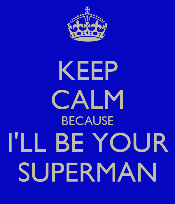 KEEP CALM BECAUSE I'LL BE YOUR SUPERMAN