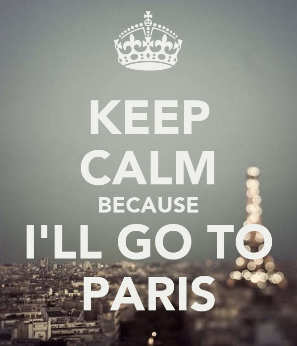 KEEP CALM BECAUSE I'LL GO TO PARIS