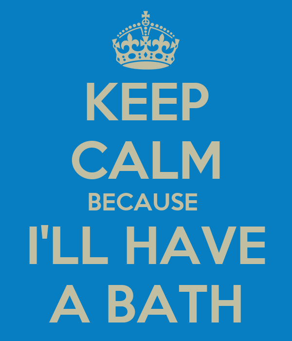 KEEP CALM BECAUSE  I'LL HAVE A BATH