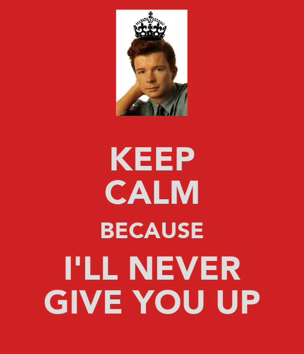 KEEP CALM BECAUSE I'LL NEVER GIVE YOU UP