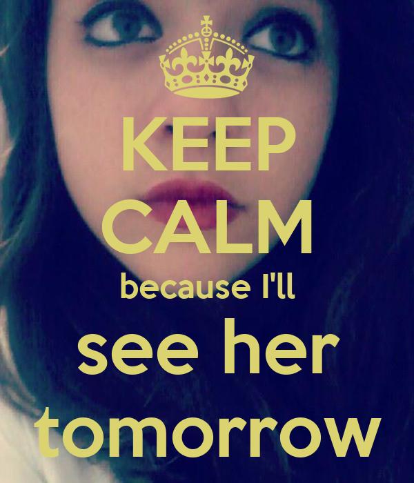 KEEP CALM because I'll  see her  tomorrow