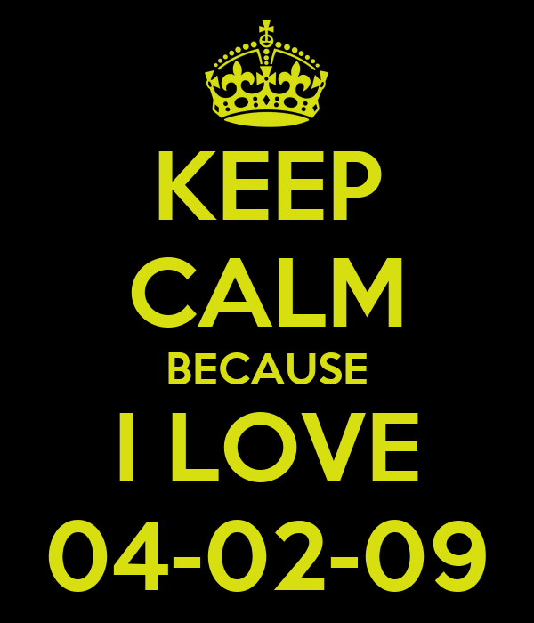KEEP CALM BECAUSE I LOVE 04-02-09