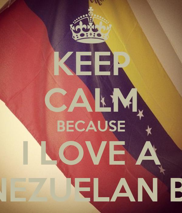 KEEP CALM BECAUSE I LOVE A VENEZUELAN BOY