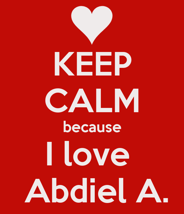KEEP CALM because I love   Abdiel A.