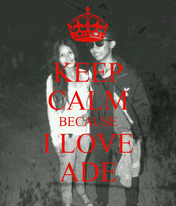 KEEP CALM BECAUSE I LOVE ADE