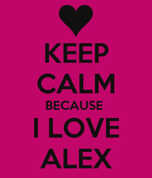 KEEP CALM BECAUSE  I LOVE ALEX