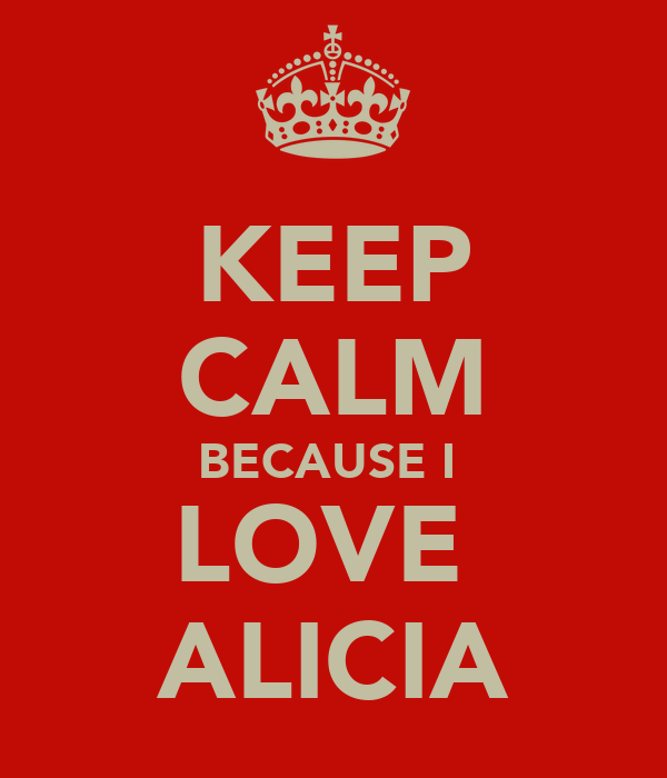 KEEP CALM BECAUSE I  LOVE  ALICIA