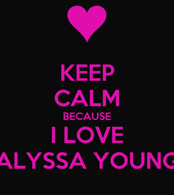 KEEP CALM BECAUSE I LOVE ALYSSA YOUNG