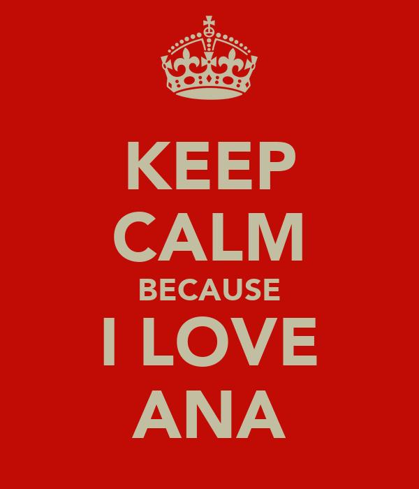 KEEP CALM BECAUSE I LOVE ANA