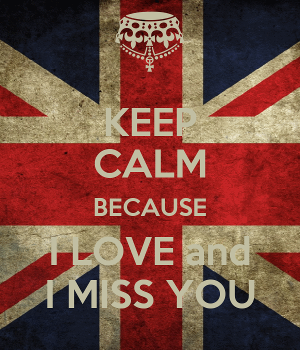 KEEP CALM BECAUSE I LOVE and I MISS YOU