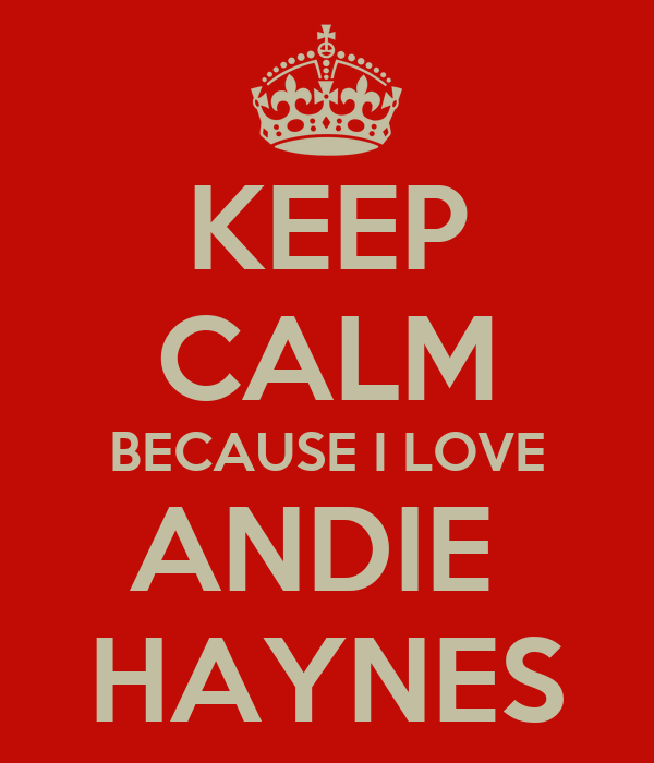 KEEP CALM BECAUSE I LOVE ANDIE  HAYNES