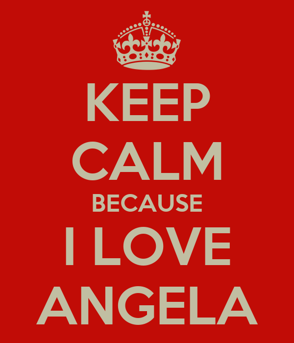 KEEP CALM BECAUSE I LOVE ANGELA