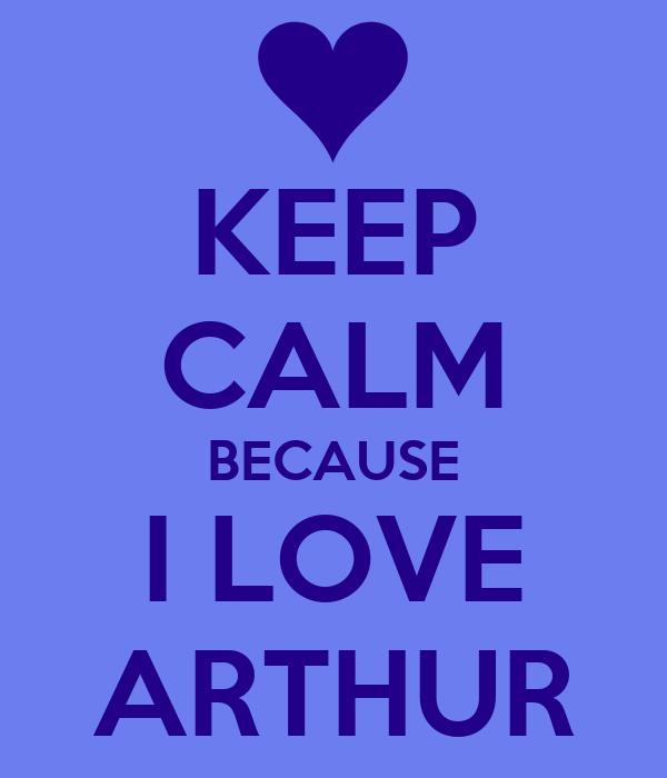 KEEP CALM BECAUSE I LOVE ARTHUR
