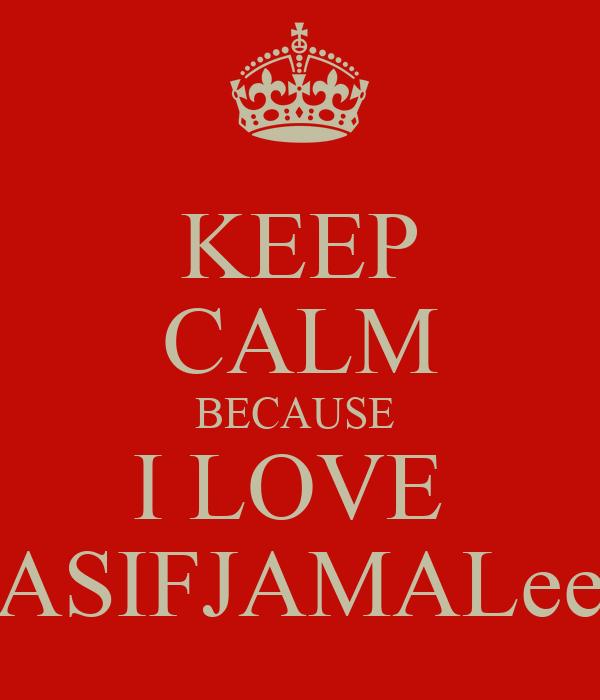 KEEP CALM BECAUSE  I LOVE  ASIFJAMALee