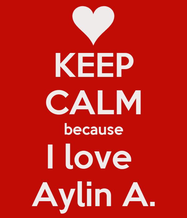 KEEP CALM because I love  Aylin A.