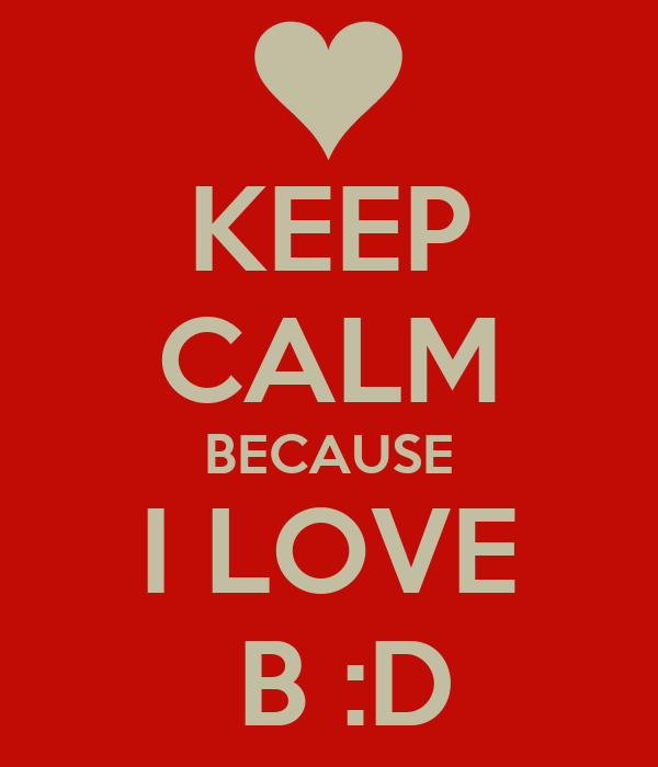 KEEP CALM BECAUSE I LOVE  B :D