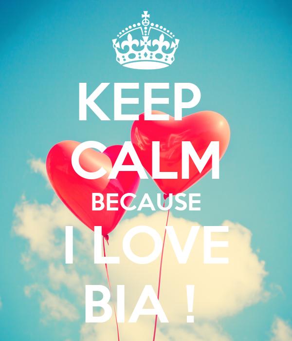 KEEP  CALM BECAUSE I LOVE BIA !