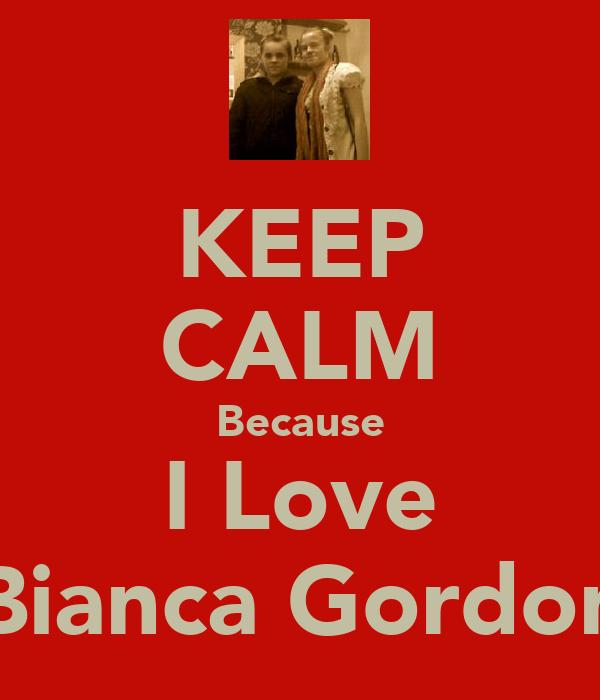 KEEP CALM Because I Love Bianca Gordon