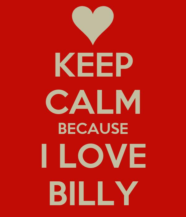 KEEP CALM BECAUSE I LOVE BILLY