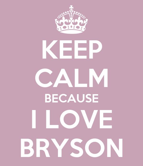 KEEP CALM BECAUSE I LOVE BRYSON