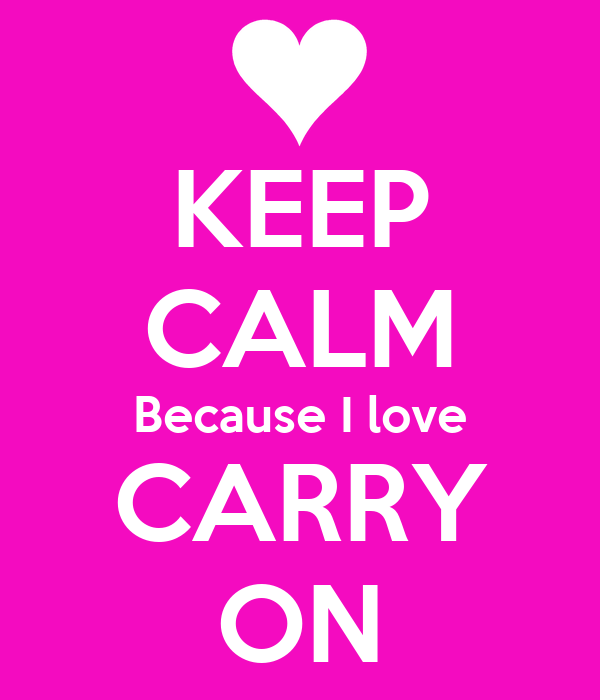 KEEP CALM Because I love CARRY ON