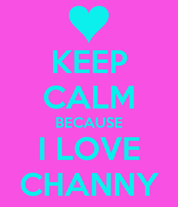 KEEP CALM BECAUSE I LOVE CHANNY