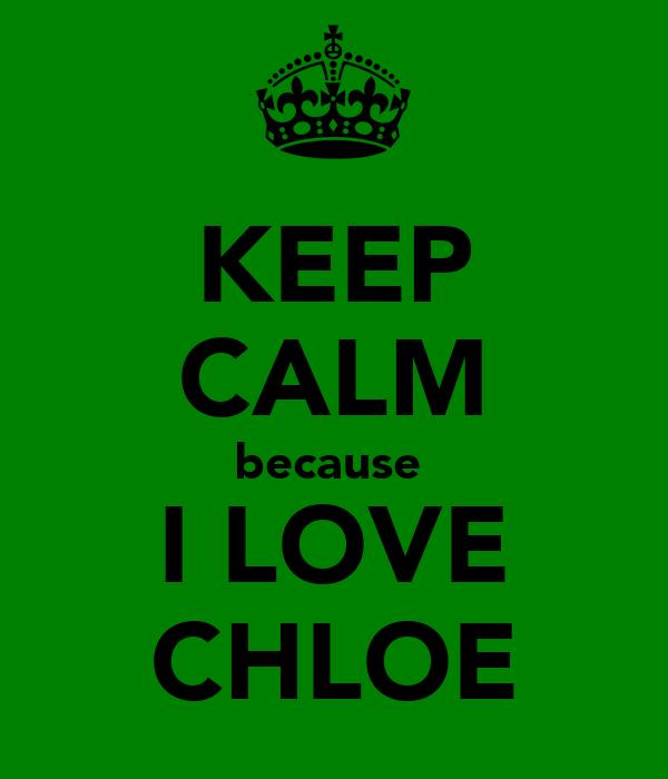 KEEP CALM because  I LOVE CHLOE