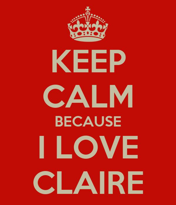 KEEP CALM BECAUSE I LOVE CLAIRE