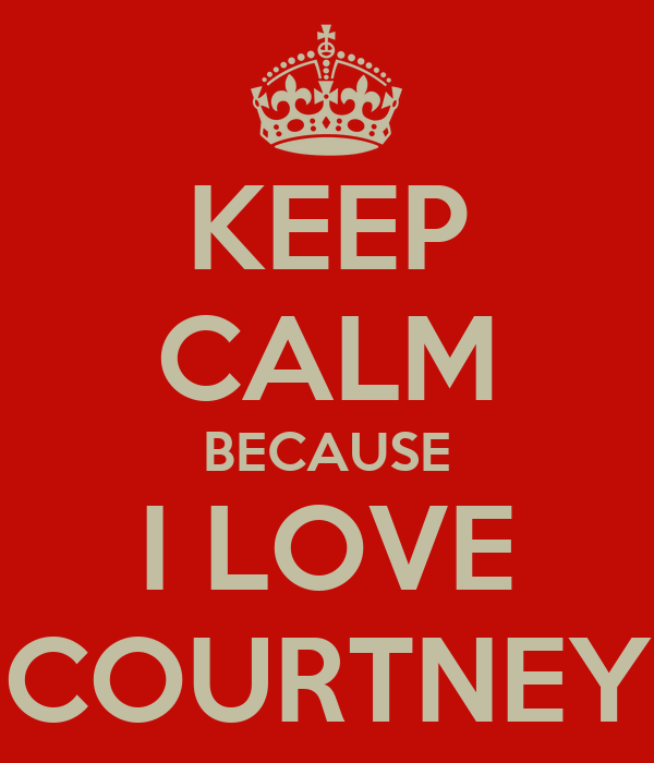 KEEP CALM BECAUSE I LOVE COURTNEY