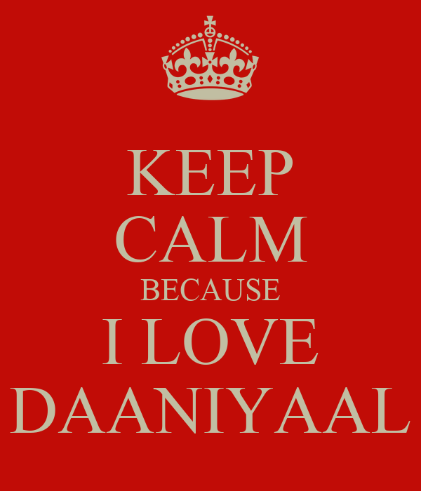 KEEP CALM BECAUSE I LOVE DAANIYAAL