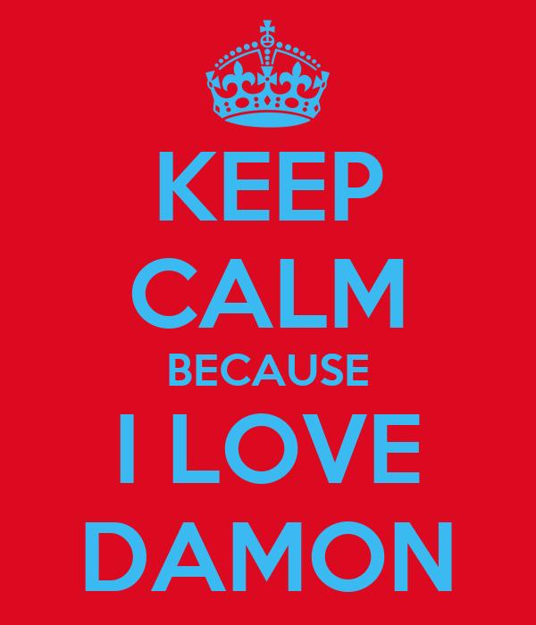 KEEP CALM BECAUSE I LOVE DAMON
