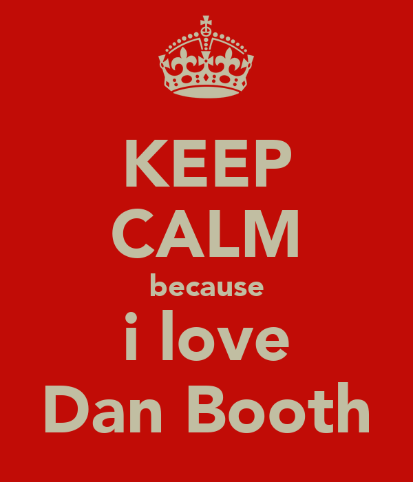 KEEP CALM because i love Dan Booth